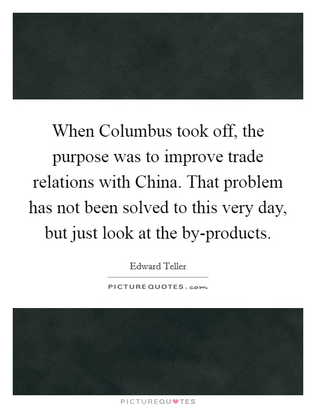When Columbus took off, the purpose was to improve trade relations with China. That problem has not been solved to this very day, but just look at the by-products Picture Quote #1