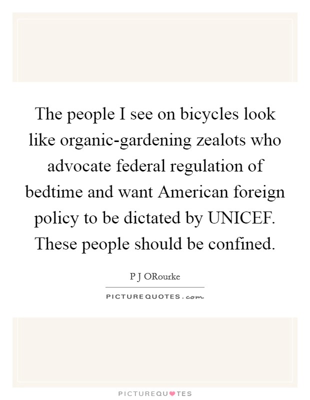 The people I see on bicycles look like organic-gardening zealots who advocate federal regulation of bedtime and want American foreign policy to be dictated by UNICEF. These people should be confined Picture Quote #1