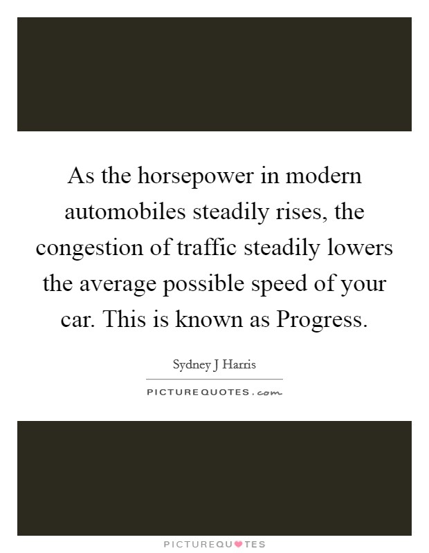 As the horsepower in modern automobiles steadily rises, the congestion of traffic steadily lowers the average possible speed of your car. This is known as Progress Picture Quote #1