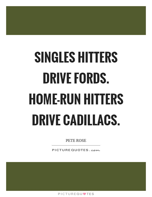 Singles hitters drive Fords. Home-run hitters drive Cadillacs Picture Quote #1