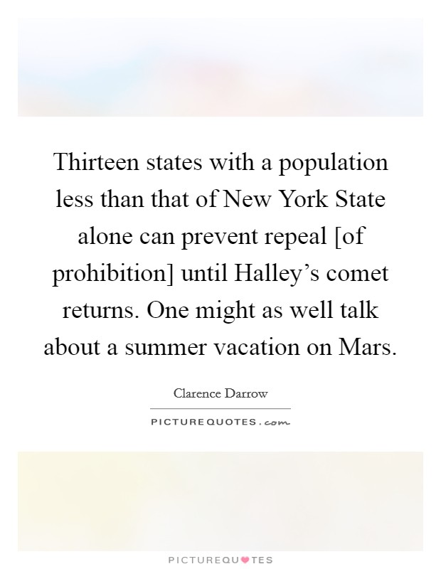 Thirteen states with a population less than that of New York State alone can prevent repeal [of prohibition] until Halley's comet returns. One might as well talk about a summer vacation on Mars Picture Quote #1