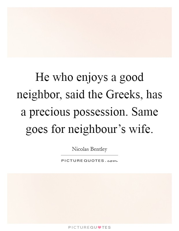 He who enjoys a good neighbor, said the Greeks, has a precious possession. Same goes for neighbour's wife Picture Quote #1