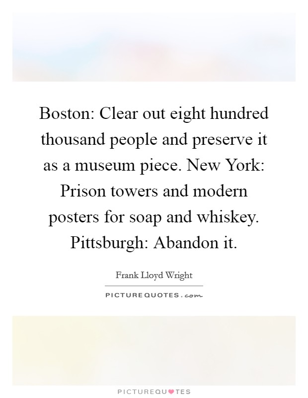 Boston: Clear out eight hundred thousand people and preserve it as a museum piece. New York: Prison towers and modern posters for soap and whiskey. Pittsburgh: Abandon it Picture Quote #1