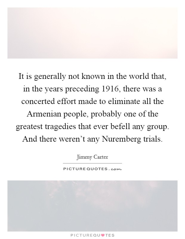 It is generally not known in the world that, in the years preceding 1916, there was a concerted effort made to eliminate all the Armenian people, probably one of the greatest tragedies that ever befell any group. And there weren't any Nuremberg trials Picture Quote #1