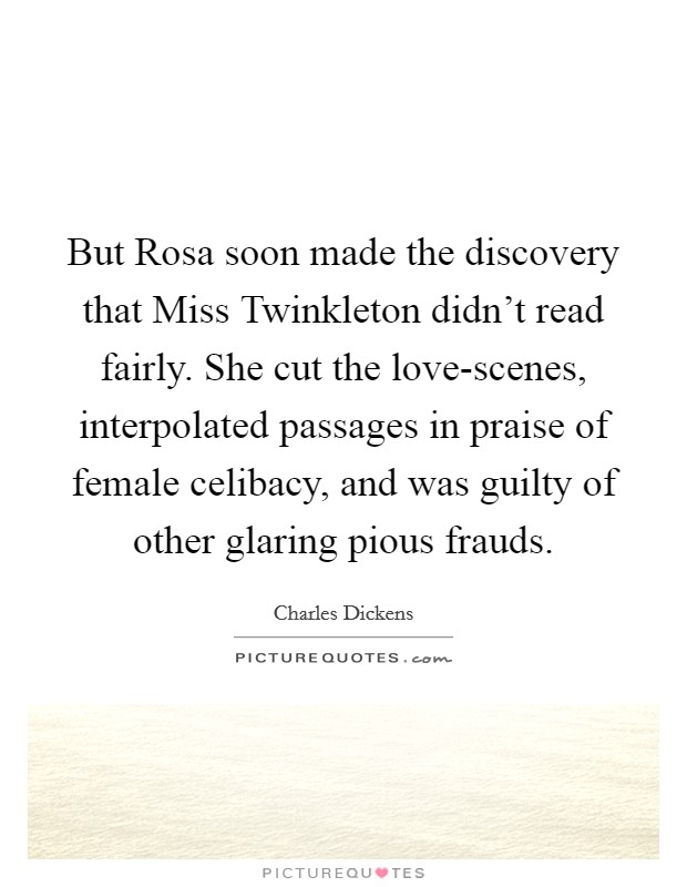 But Rosa soon made the discovery that Miss Twinkleton didn't read fairly. She cut the love-scenes, interpolated passages in praise of female celibacy, and was guilty of other glaring pious frauds Picture Quote #1