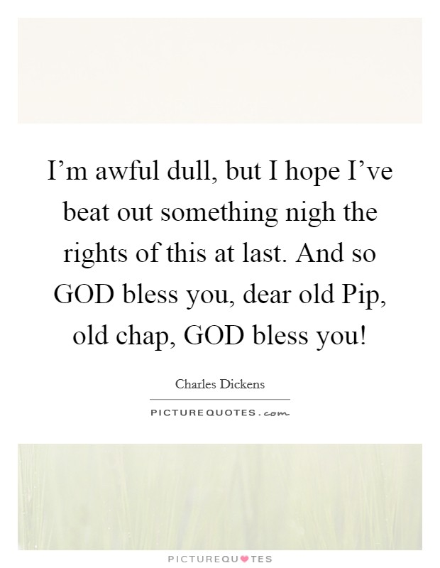 I'm awful dull, but I hope I've beat out something nigh the rights of this at last. And so GOD bless you, dear old Pip, old chap, GOD bless you! Picture Quote #1