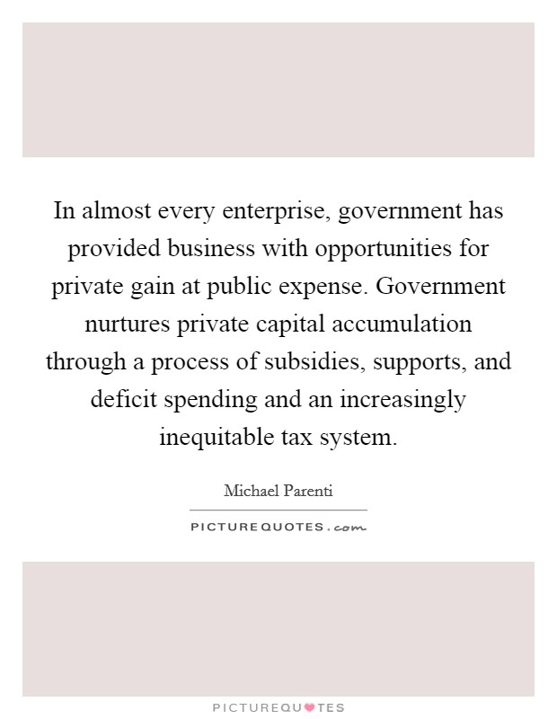 In almost every enterprise, government has provided business with opportunities for private gain at public expense. Government nurtures private capital accumulation through a process of subsidies, supports, and deficit spending and an increasingly inequitable tax system Picture Quote #1