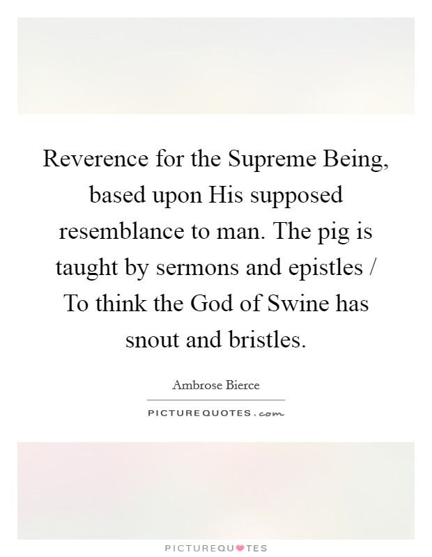Reverence for the Supreme Being, based upon His supposed resemblance to man. The pig is taught by sermons and epistles / To think the God of Swine has snout and bristles Picture Quote #1