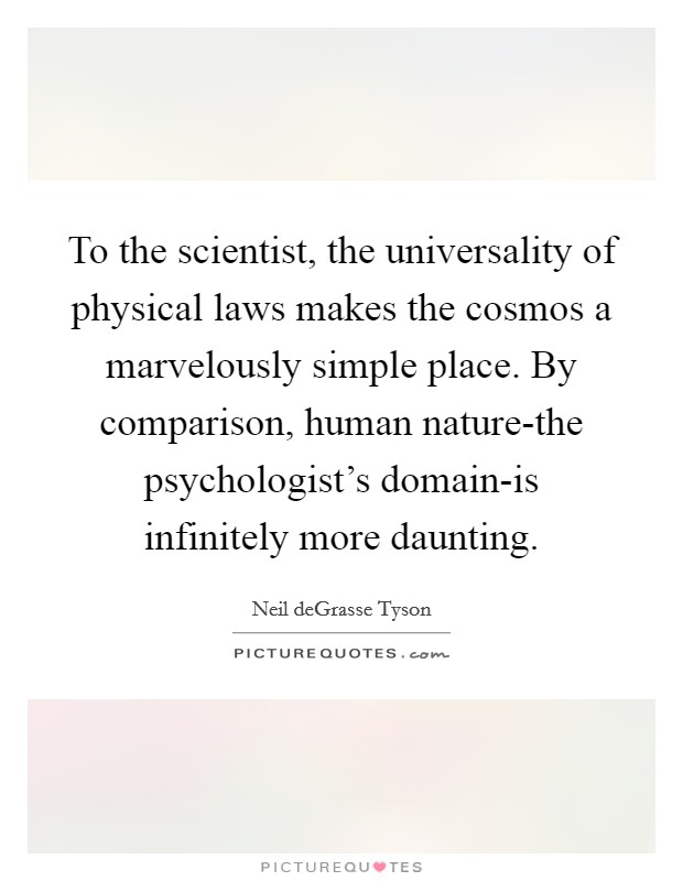 To the scientist, the universality of physical laws makes the cosmos a marvelously simple place. By comparison, human nature-the psychologist's domain-is infinitely more daunting Picture Quote #1