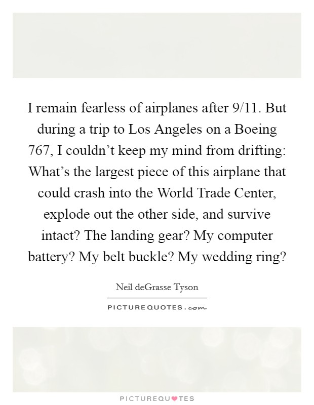 I remain fearless of airplanes after 9/11. But during a trip to Los Angeles on a Boeing 767, I couldn't keep my mind from drifting: What's the largest piece of this airplane that could crash into the World Trade Center, explode out the other side, and survive intact? The landing gear? My computer battery? My belt buckle? My wedding ring? Picture Quote #1