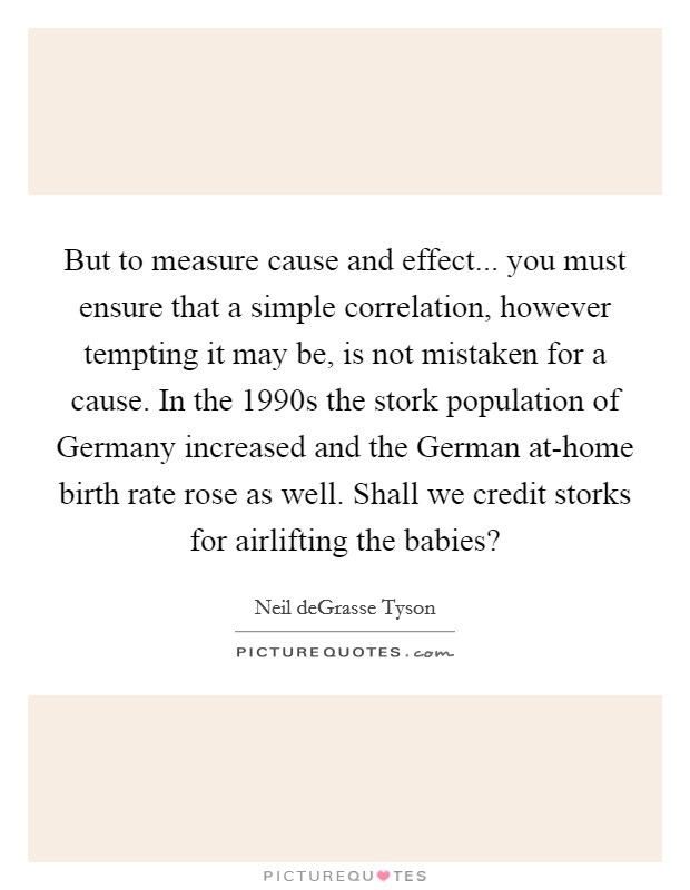 But to measure cause and effect... you must ensure that a simple correlation, however tempting it may be, is not mistaken for a cause. In the 1990s the stork population of Germany increased and the German at-home birth rate rose as well. Shall we credit storks for airlifting the babies? Picture Quote #1