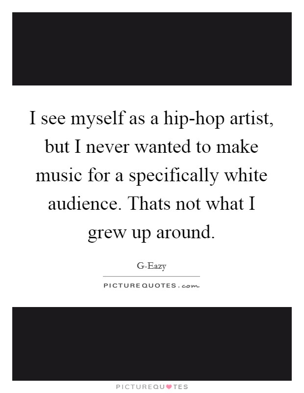 I see myself as a hip-hop artist, but I never wanted to make music for a specifically white audience. Thats not what I grew up around Picture Quote #1
