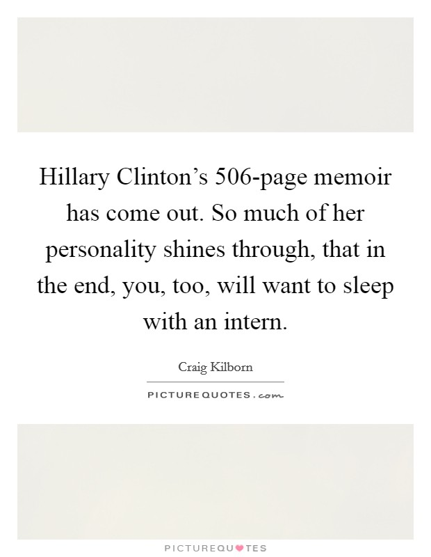 Hillary Clinton's 506-page memoir has come out. So much of her personality shines through, that in the end, you, too, will want to sleep with an intern Picture Quote #1