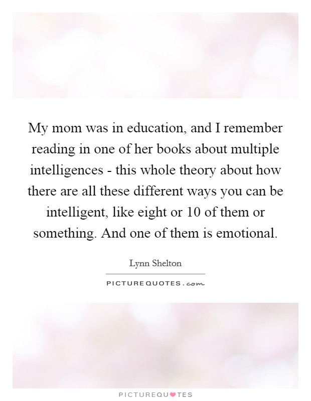 My mom was in education, and I remember reading in one of her books about multiple intelligences - this whole theory about how there are all these different ways you can be intelligent, like eight or 10 of them or something. And one of them is emotional Picture Quote #1