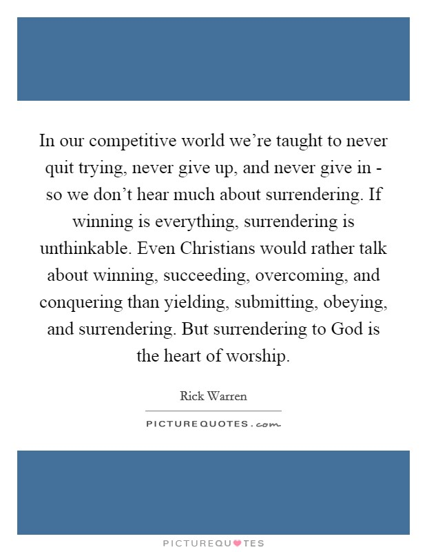 In our competitive world we're taught to never quit trying, never give up, and never give in - so we don't hear much about surrendering. If winning is everything, surrendering is unthinkable. Even Christians would rather talk about winning, succeeding, overcoming, and conquering than yielding, submitting, obeying, and surrendering. But surrendering to God is the heart of worship Picture Quote #1