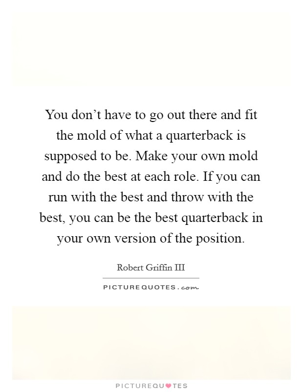 You don't have to go out there and fit the mold of what a quarterback is supposed to be. Make your own mold and do the best at each role. If you can run with the best and throw with the best, you can be the best quarterback in your own version of the position Picture Quote #1