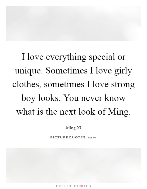I love everything special or unique. Sometimes I love girly clothes, sometimes I love strong boy looks. You never know what is the next look of Ming Picture Quote #1