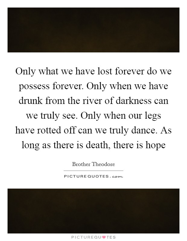 Only what we have lost forever do we possess forever. Only when we have drunk from the river of darkness can we truly see. Only when our legs have rotted off can we truly dance. As long as there is death, there is hope Picture Quote #1