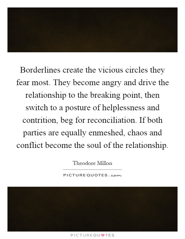 Borderlines create the vicious circles they fear most. They become angry and drive the relationship to the breaking point, then switch to a posture of helplessness and contrition, beg for reconciliation. If both parties are equally enmeshed, chaos and conflict become the soul of the relationship Picture Quote #1