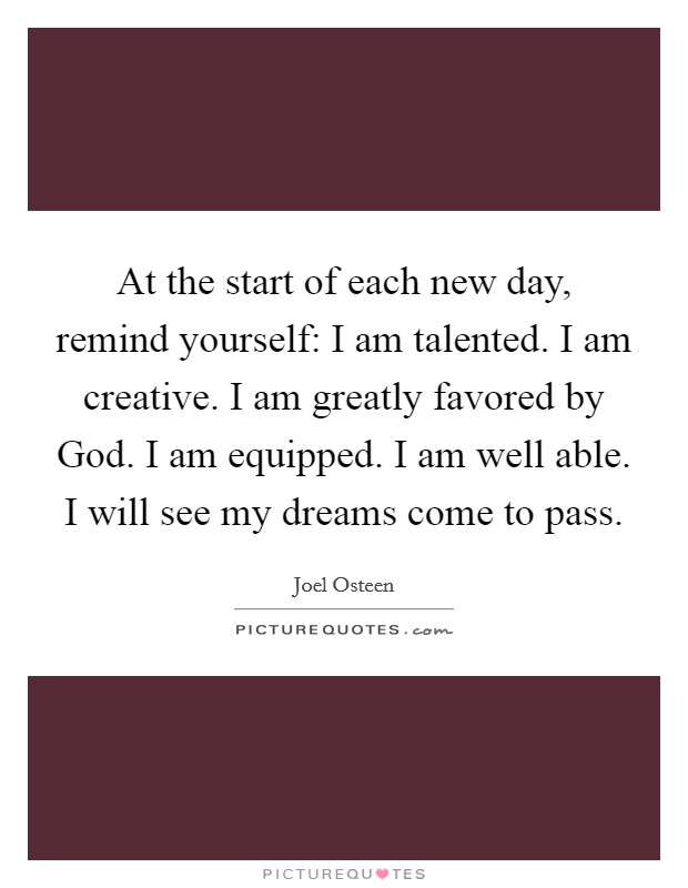 At the start of each new day, remind yourself: I am talented. I am creative. I am greatly favored by God. I am equipped. I am well able. I will see my dreams come to pass Picture Quote #1
