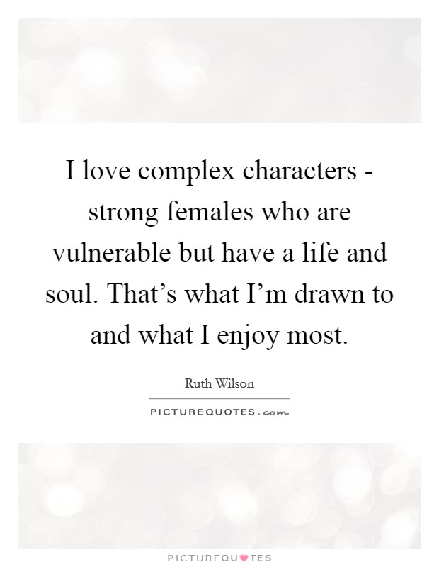 I love complex characters - strong females who are vulnerable but have a life and soul. That's what I'm drawn to and what I enjoy most Picture Quote #1