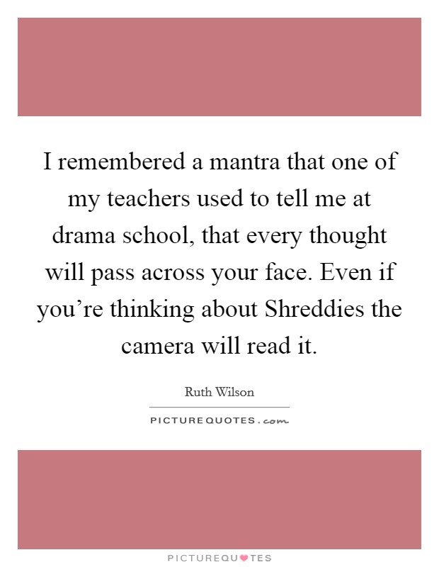 I remembered a mantra that one of my teachers used to tell me at drama school, that every thought will pass across your face. Even if you're thinking about Shreddies the camera will read it Picture Quote #1