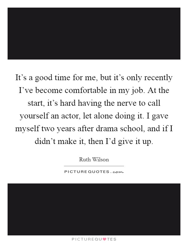 It's a good time for me, but it's only recently I've become comfortable in my job. At the start, it's hard having the nerve to call yourself an actor, let alone doing it. I gave myself two years after drama school, and if I didn't make it, then I'd give it up Picture Quote #1