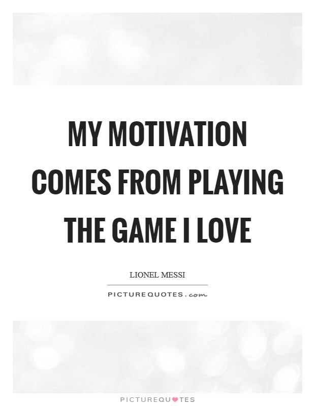 My motivation comes from playing the game I love Picture Quote #1
