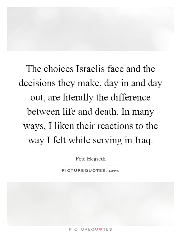 The choices Israelis face and the decisions they make, day in and day out, are literally the difference between life and death. In many ways, I liken their reactions to the way I felt while serving in Iraq Picture Quote #1