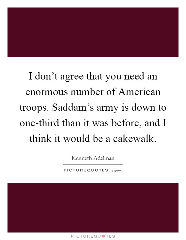 I don't agree that you need an enormous number of American troops. Saddam's army is down to one-third than it was before, and I think it would be a cakewalk Picture Quote #1