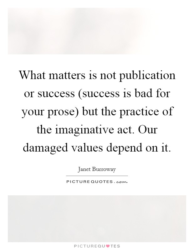What matters is not publication or success (success is bad for your prose) but the practice of the imaginative act. Our damaged values depend on it Picture Quote #1
