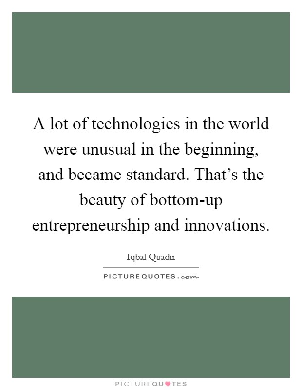 A lot of technologies in the world were unusual in the beginning, and became standard. That's the beauty of bottom-up entrepreneurship and innovations Picture Quote #1