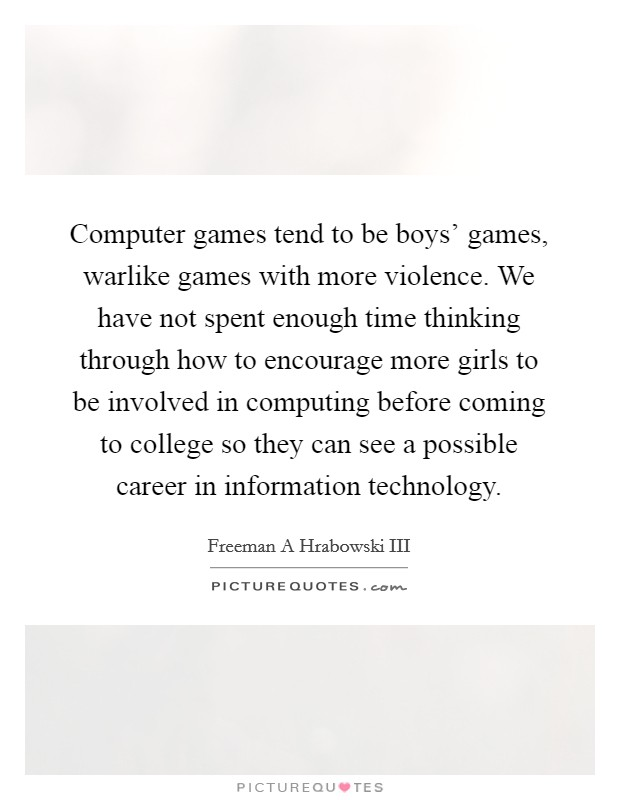 Computer games tend to be boys' games, warlike games with more violence. We have not spent enough time thinking through how to encourage more girls to be involved in computing before coming to college so they can see a possible career in information technology Picture Quote #1