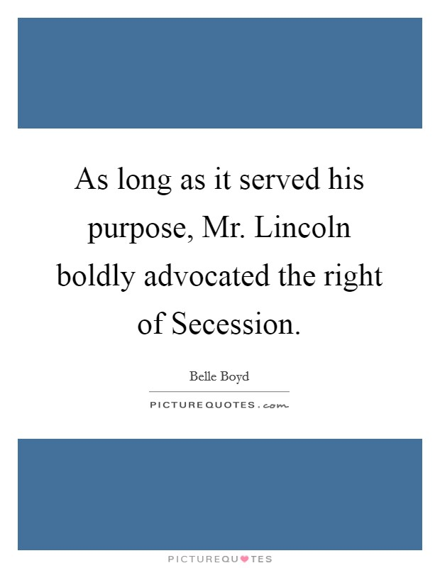 As long as it served his purpose, Mr. Lincoln boldly advocated the right of Secession Picture Quote #1
