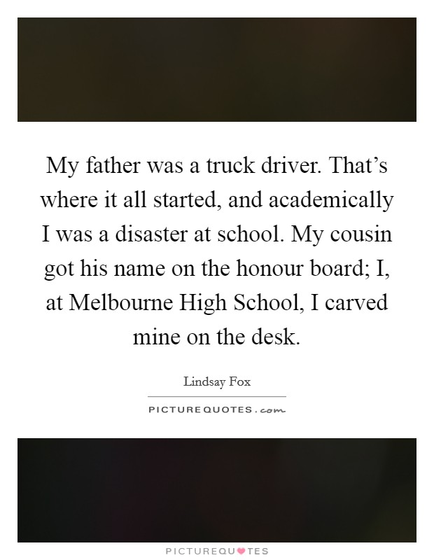 My father was a truck driver. That's where it all started, and academically I was a disaster at school. My cousin got his name on the honour board; I, at Melbourne High School, I carved mine on the desk Picture Quote #1