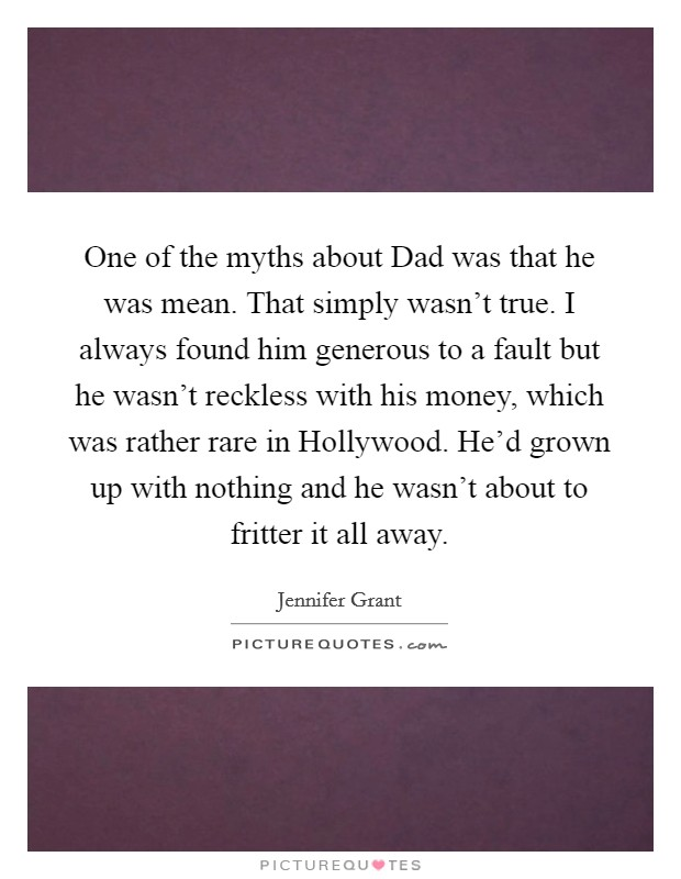 One of the myths about Dad was that he was mean. That simply wasn't true. I always found him generous to a fault but he wasn't reckless with his money, which was rather rare in Hollywood. He'd grown up with nothing and he wasn't about to fritter it all away Picture Quote #1
