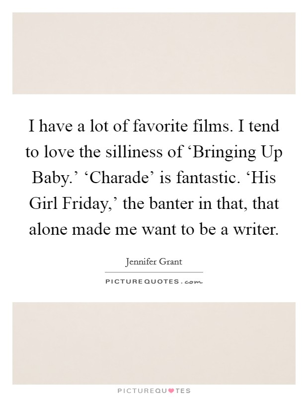 I have a lot of favorite films. I tend to love the silliness of 'Bringing Up Baby.' 'Charade' is fantastic. 'His Girl Friday,' the banter in that, that alone made me want to be a writer Picture Quote #1