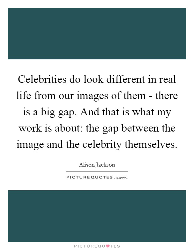 Celebrities do look different in real life from our images of them - there is a big gap. And that is what my work is about: the gap between the image and the celebrity themselves Picture Quote #1