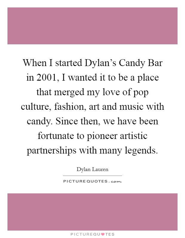 When I started Dylan's Candy Bar in 2001, I wanted it to be a place that merged my love of pop culture, fashion, art and music with candy. Since then, we have been fortunate to pioneer artistic partnerships with many legends Picture Quote #1