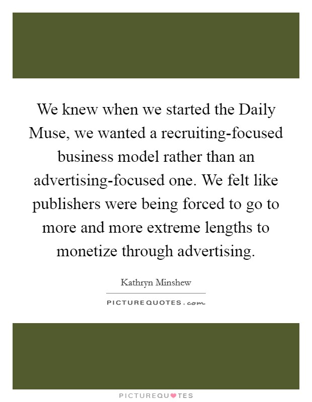 We knew when we started the Daily Muse, we wanted a recruiting-focused business model rather than an advertising-focused one. We felt like publishers were being forced to go to more and more extreme lengths to monetize through advertising Picture Quote #1