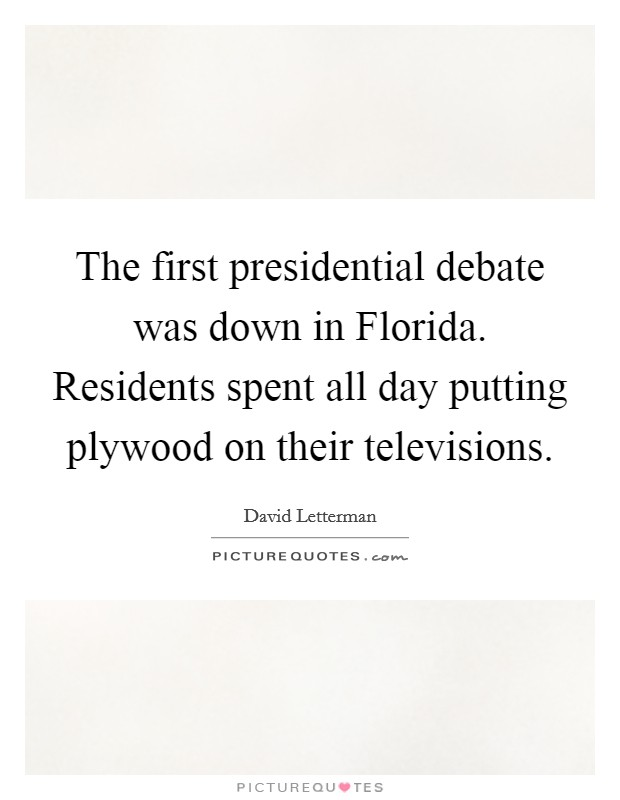 The first presidential debate was down in Florida. Residents spent all day putting plywood on their televisions Picture Quote #1