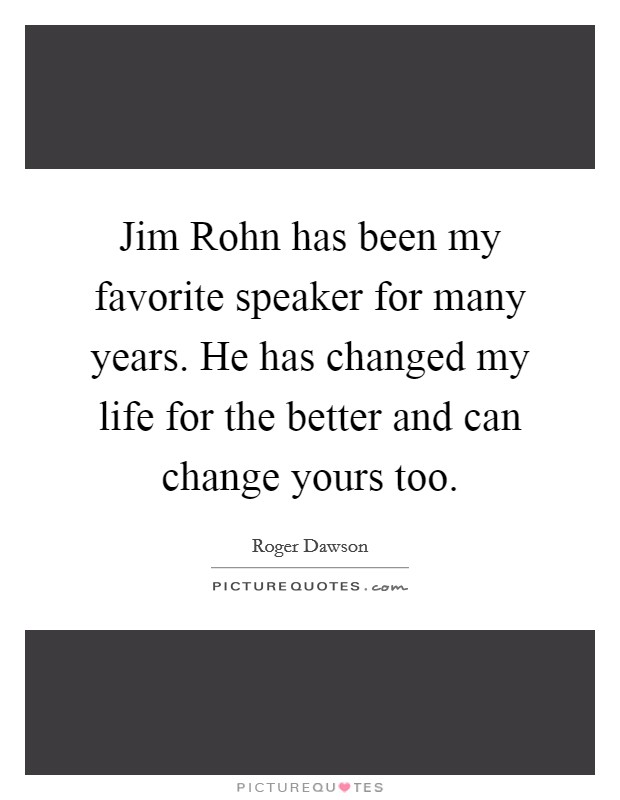 Jim Rohn has been my favorite speaker for many years. He has changed my life for the better and can change yours too Picture Quote #1
