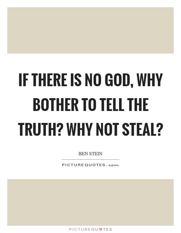 If there is no God, why bother to tell the truth? Why not steal? Picture Quote #1