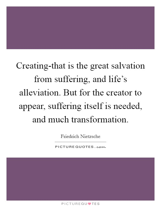 Creating-that is the great salvation from suffering, and life's alleviation. But for the creator to appear, suffering itself is needed, and much transformation Picture Quote #1