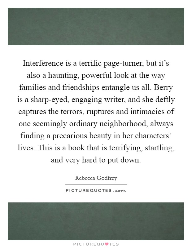 Interference is a terrific page-turner, but it's also a haunting, powerful look at the way families and friendships entangle us all. Berry is a sharp-eyed, engaging writer, and she deftly captures the terrors, ruptures and intimacies of one seemingly ordinary neighborhood, always finding a precarious beauty in her characters' lives. This is a book that is terrifying, startling, and very hard to put down Picture Quote #1