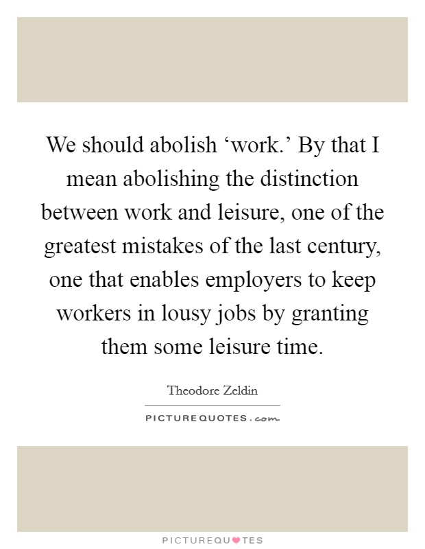 We should abolish 'work.' By that I mean abolishing the distinction between work and leisure, one of the greatest mistakes of the last century, one that enables employers to keep workers in lousy jobs by granting them some leisure time Picture Quote #1