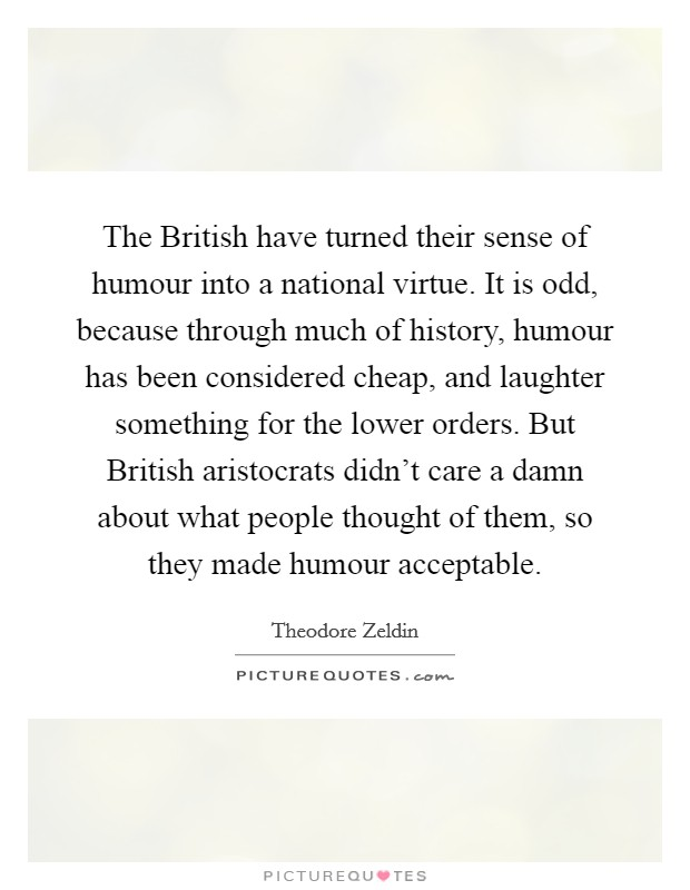 The British have turned their sense of humour into a national virtue. It is odd, because through much of history, humour has been considered cheap, and laughter something for the lower orders. But British aristocrats didn't care a damn about what people thought of them, so they made humour acceptable Picture Quote #1