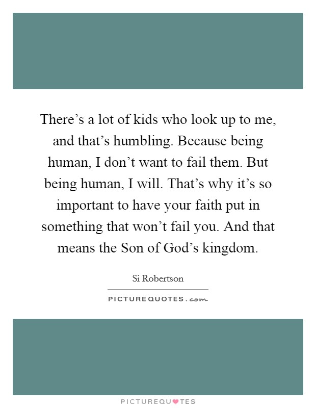 There's a lot of kids who look up to me, and that's humbling. Because being human, I don't want to fail them. But being human, I will. That's why it's so important to have your faith put in something that won't fail you. And that means the Son of God's kingdom Picture Quote #1