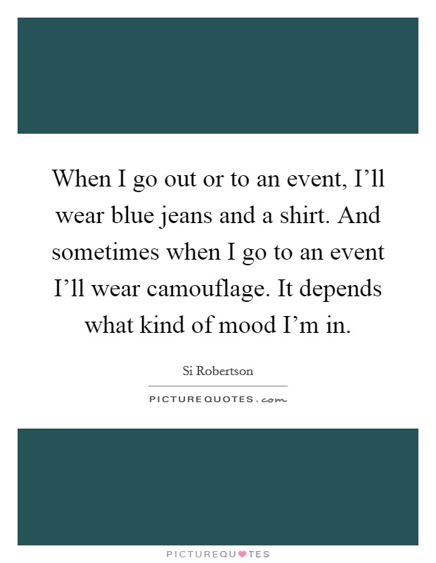 When I go out or to an event, I'll wear blue jeans and a shirt. And sometimes when I go to an event I'll wear camouflage. It depends what kind of mood I'm in Picture Quote #1