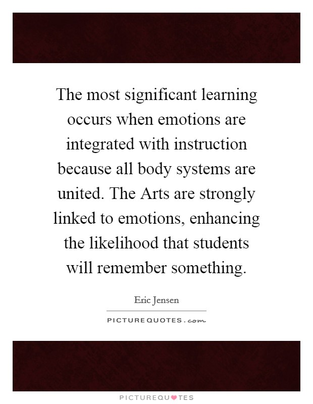 The most significant learning occurs when emotions are integrated with instruction because all body systems are united. The Arts are strongly linked to emotions, enhancing the likelihood that students will remember something Picture Quote #1